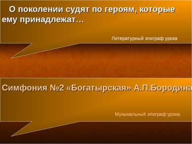 Симфония №2 «Богатырская» А.П.Бородина Музыкальный эпиграф урока О поколении ...