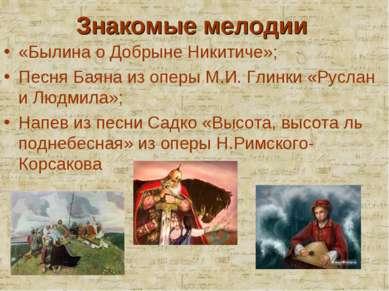 Знакомые мелодии «Былина о Добрыне Никитиче»; Песня Баяна из оперы М.И. Глинк...