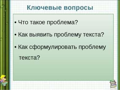 Ключевые вопросы • Что такое проблема? • Как выявить проблему текста? • Как с...