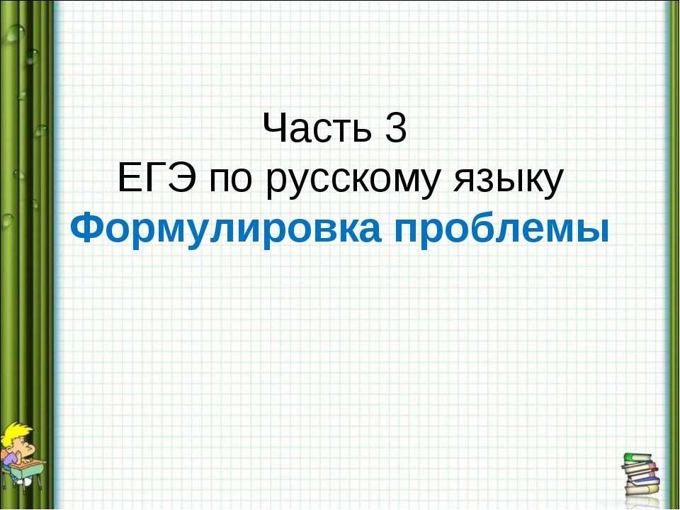 Часть 3 ЕГЭ по русскому языку Формулировка проблемы
