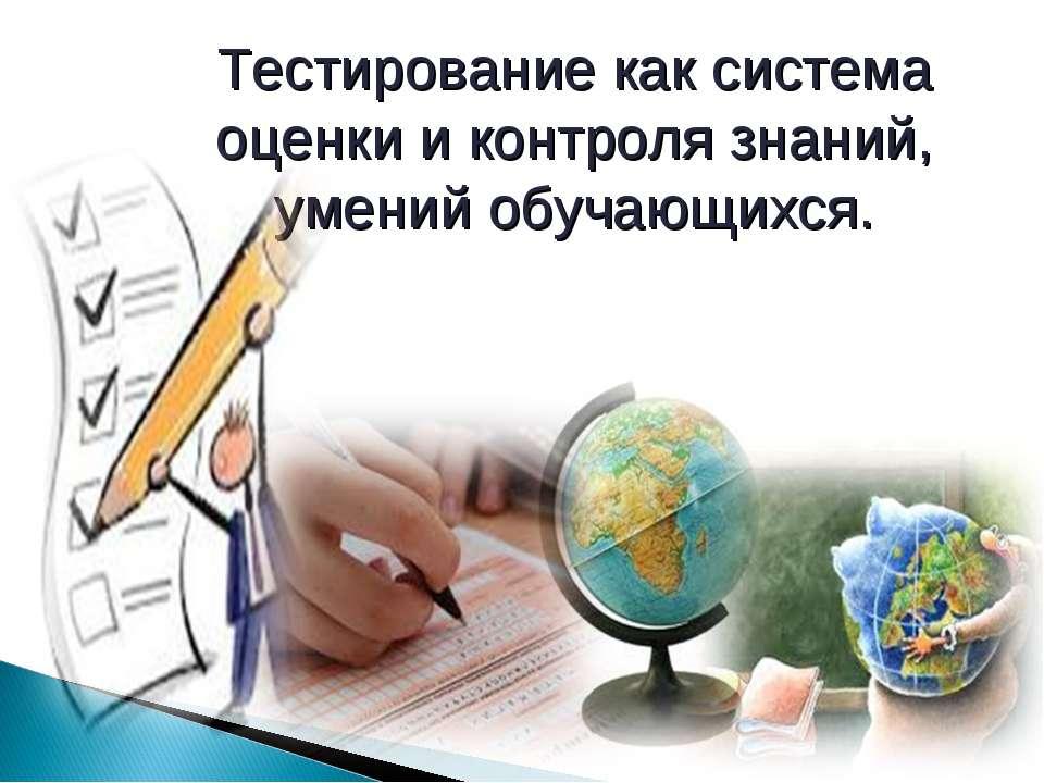 Тестирование как система оценки и контроля знаний, умений обучающихся.