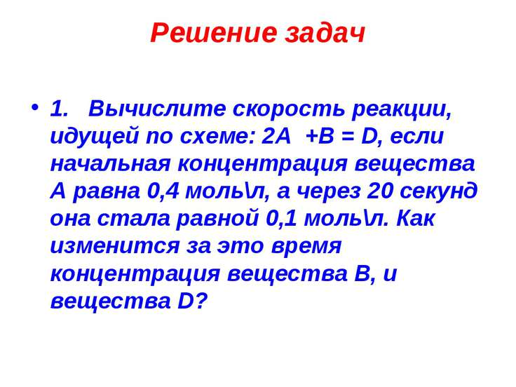 Решение задач 1. Вычислите скорость реакции, идущей по схеме: 2А +В = D, если...