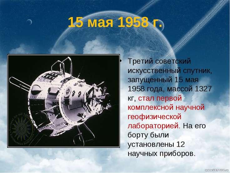 15 мая 1958 г. Третий советский искусственный спутник, запущенный 15 мая 1958...