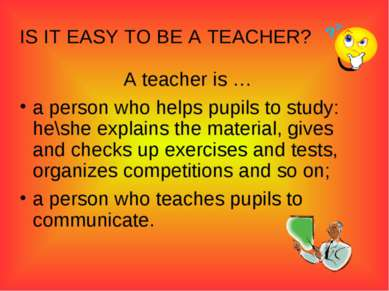 IS IT EASY TO BE A TEACHER? A teacher is … a person who helps pupils to study...