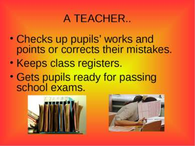A TEACHER.. Checks up pupils' works and points or corrects their mistakes. Ke...