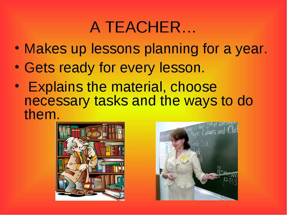 A TEACHER… Makes up lessons planning for a year. Gets ready for every lesson....