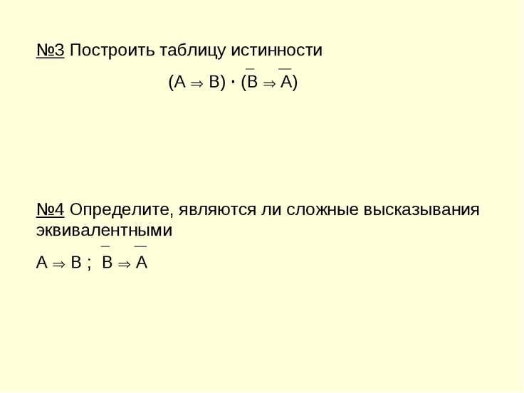 №3 Построить таблицу истинности (A B) · (B A) №4 Определите, являются ли слож...