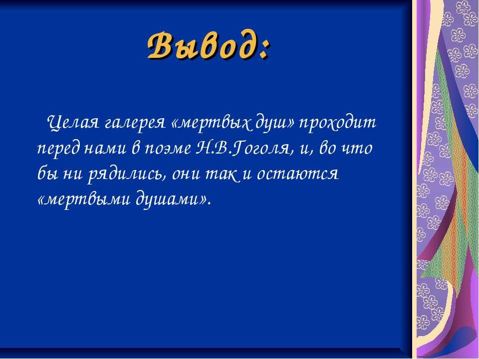 Вывод: Целая галерея «мертвых душ» проходит перед нами в поэме Н.В.Гоголя, и,...