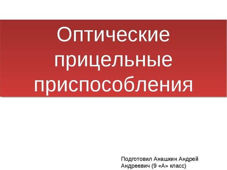 Оптические прицельные приспособления Подготовил Анашкин Андрей Андреевич (9 «...