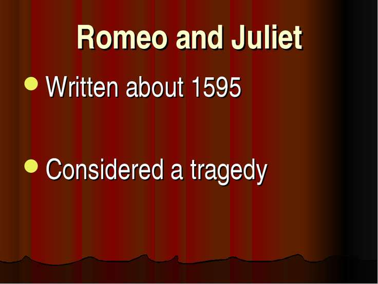 Romeo and Juliet Written about 1595 Considered a tragedy