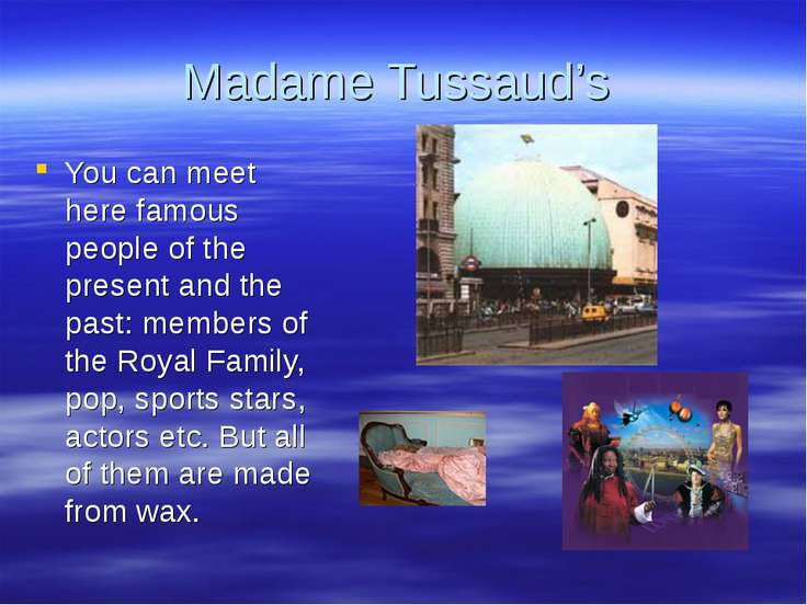 Madame Tussaud's You can meet here famous people of the present and the past:...