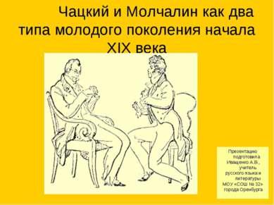 Чацкий и Молчалин как два типа молодого поколения начала XIX века Презентацию...