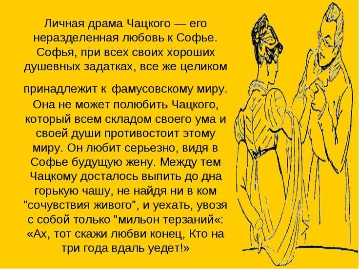 Личная драма Чацкого — его неразделенная любовь к Софье. Софья, при всех свои...