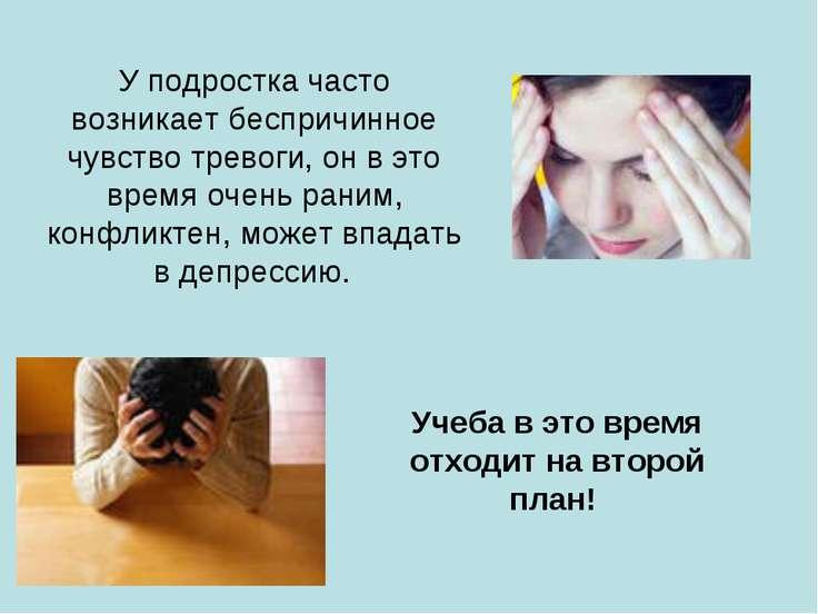 У подростка часто возникает беспричинное чувство тревоги, он в это время очен...