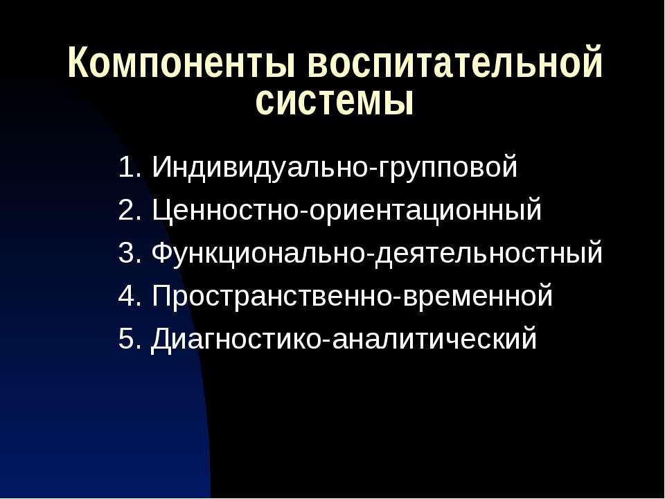 Компоненты воспитательной системы 1. Индивидуально-групповой 2. Ценностно-ори...