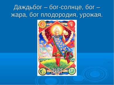 Даждьбог – бог-солнце, бог –жара, бог плодородия, урожая.