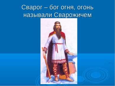 Сварог – бог огня, огонь называли Сварожичем