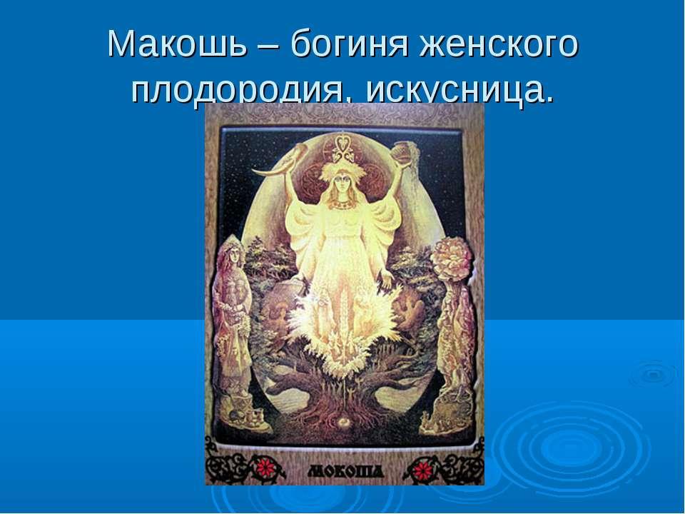 Макошь – богиня женского плодородия, искусница.