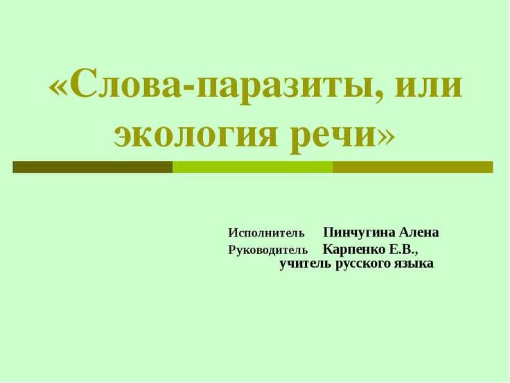«Слова-паразиты, или экология речи» Исполнитель Пинчугина Алена Руководитель ...