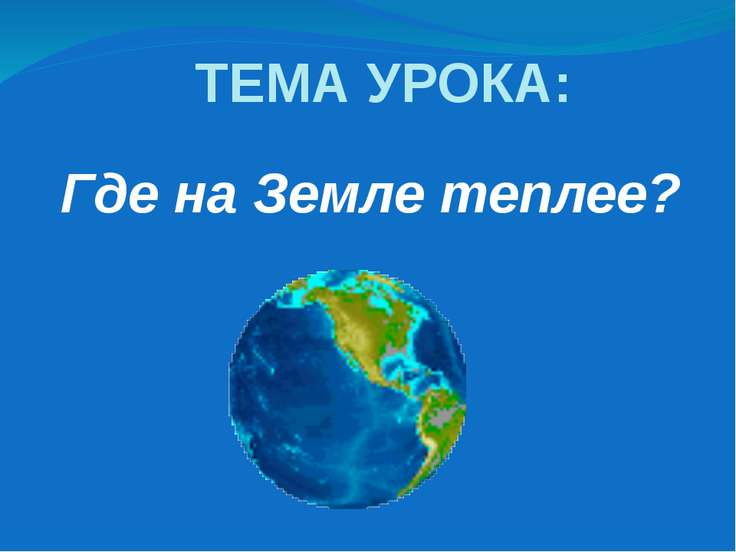 Где на Земле теплее? ТЕМА УРОКА: