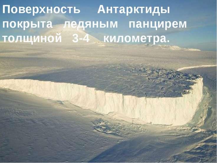 Поверхность Антарктиды покрыта ледяным панцирем толщиной 3-4 километра.