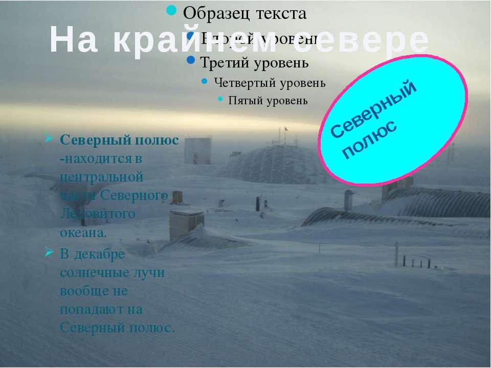 Северный полюс -находится в центральной части Северного Ледовитого океана. В ...
