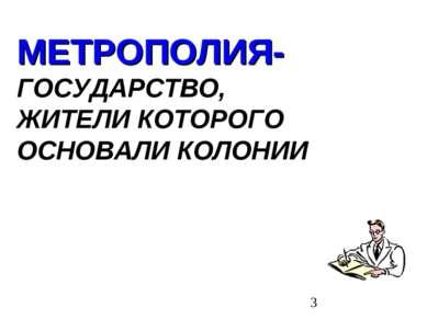 МЕТРОПОЛИЯ- ГОСУДАРСТВО, ЖИТЕЛИ КОТОРОГО ОСНОВАЛИ КОЛОНИИ