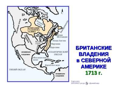 БРИТАНСКИЕ ВЛАДЕНИЯ в СЕВЕРНОЙ АМЕРИКЕ 1713 г. Карта взята: ИНТЕРНЕТ-ресурс с...