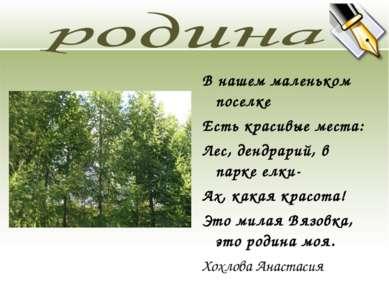 В нашем маленьком поселке Есть красивые места: Лес, дендрарий, в парке елки- ...