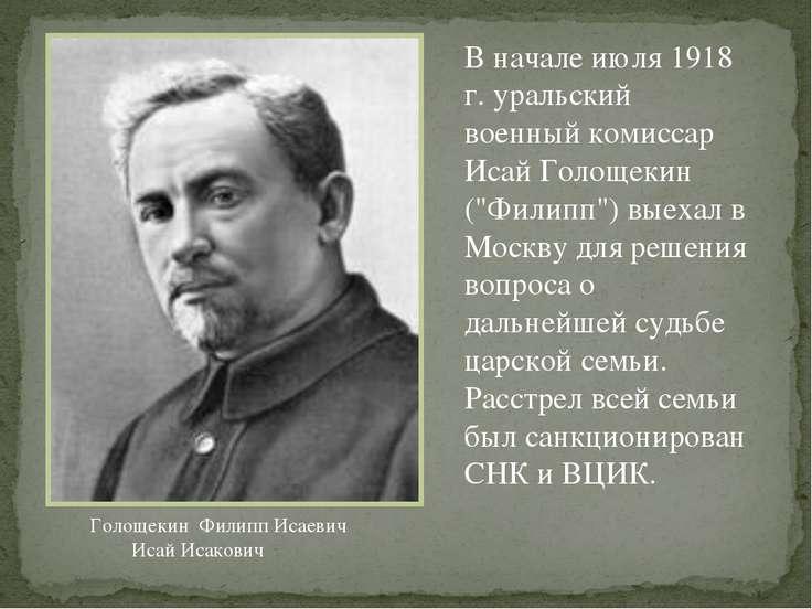 """В начале июля 1918 г. уральский военный комиссар Исай Голощекин (""""Филипп"""") вы..."""