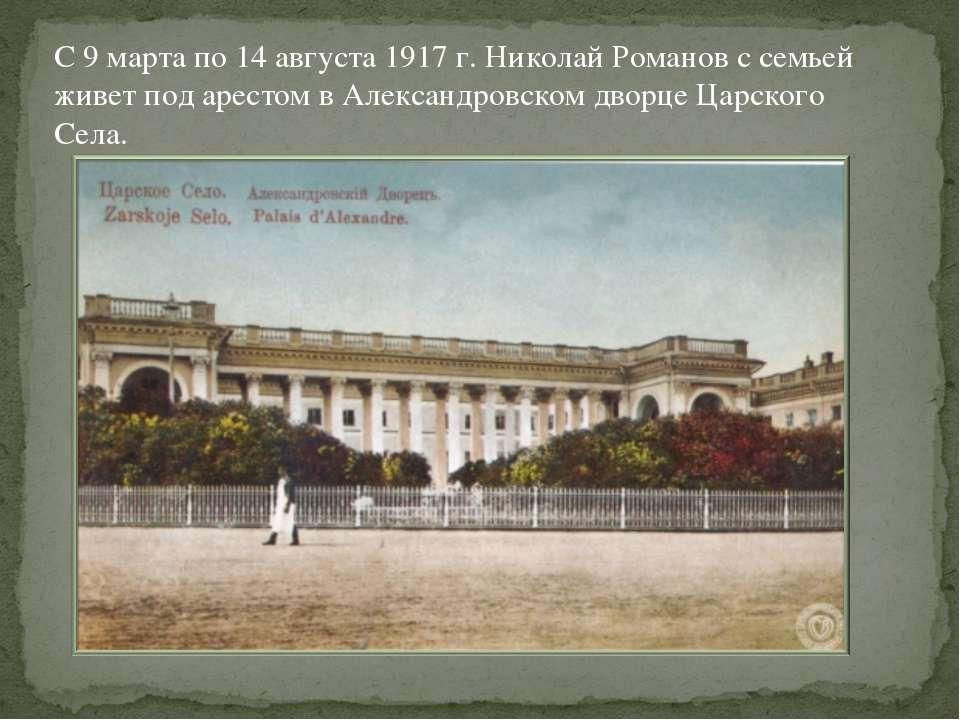 С 9 марта по 14 августа 1917 г. Николай Романов с семьей живет под арестом в ...