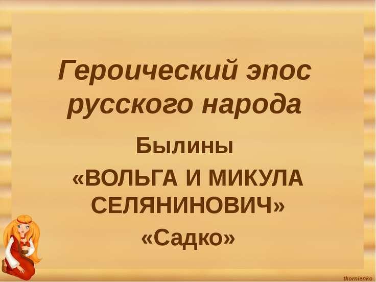 Героический эпос русского народа Былины «ВОЛЬГА И МИКУЛА СЕЛЯНИНОВИЧ» «Садко»
