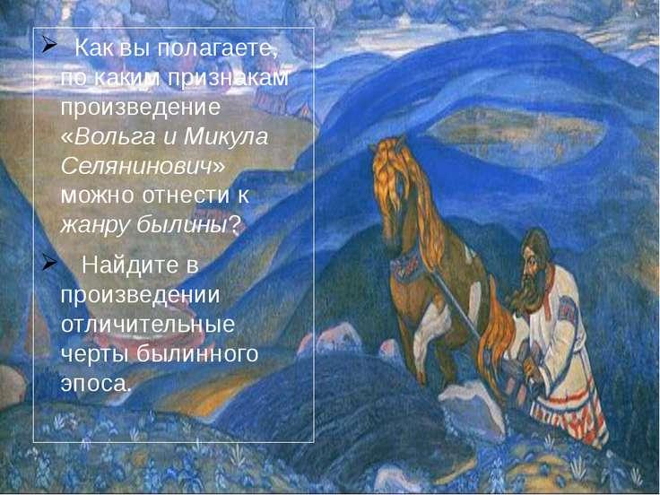 Как вы полагаете, по каким признакам произведение «Вольга и Микула Селянинови...