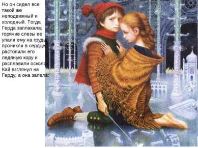 Но он сидел все такой же неподвижный и холодный. Тогда Герда заплакала; горяч...