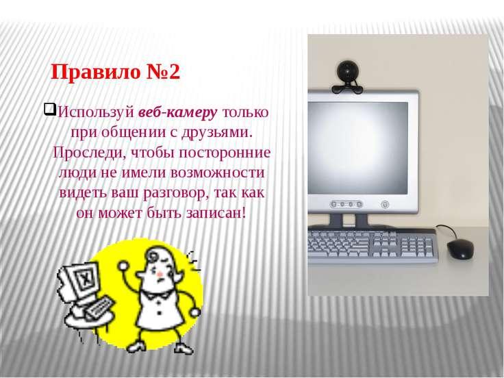 Правило №2 Используй веб-камеру только при общении сдрузьями. Проследи, чтоб...