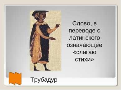 Трубадур Слово, в переводе с латинского означающее «слагаю стихи»