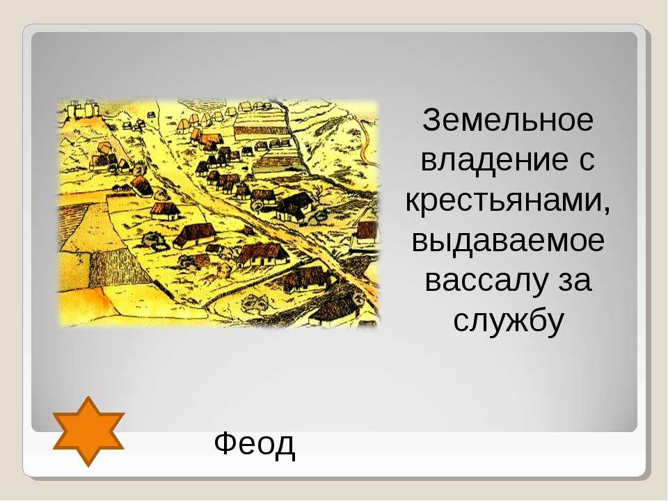 Феод Земельное владение с крестьянами, выдаваемое вассалу за службу