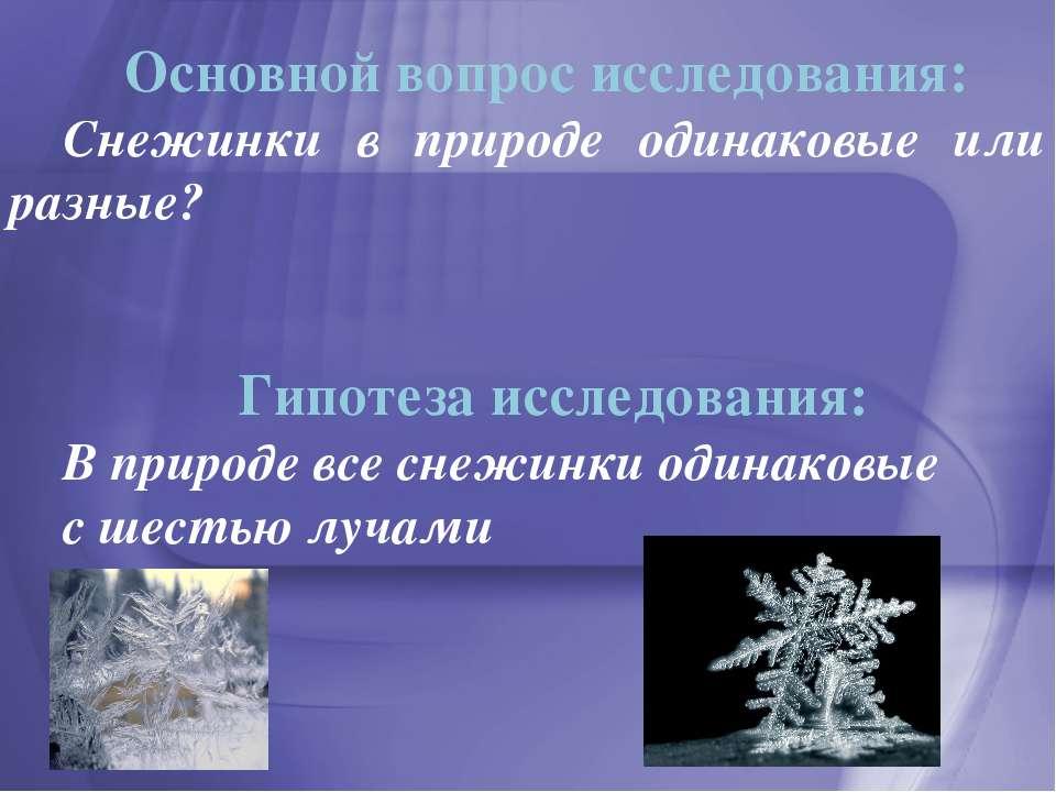 Основной вопрос исследования: Снежинки в природе одинаковые или разные? Гипот...