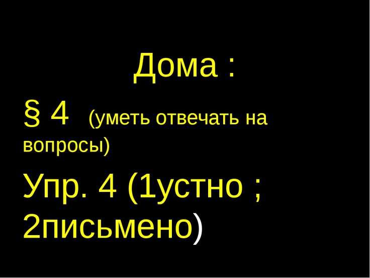 Дома : § 4 (уметь отвечать на вопросы) Упр. 4 (1устно ; 2письмено)