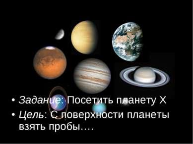 Задание: Посетить планету Х Цель: С поверхности планеты взять пробы….