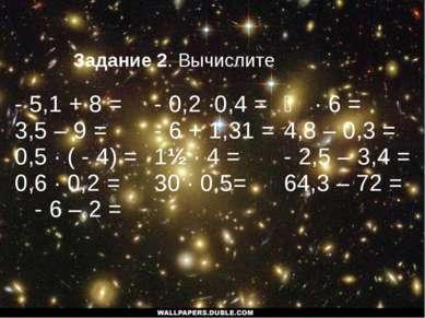 Задание 2. Вычислите - 5,1 + 8 = 3,5 – 9 = 0,5 · ( - 4) = 0,6 · 0,2 = - 6 – 2...