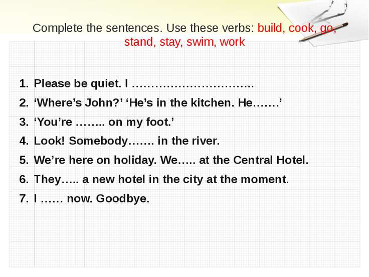 Complete the sentences. Use these verbs: build, cook, go, stand, stay, swim, ...