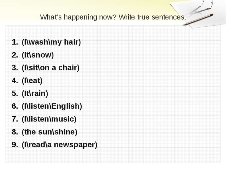 What's happening now? Write true sentences. (I\wash\my hair) (It\snow) (I\sit...