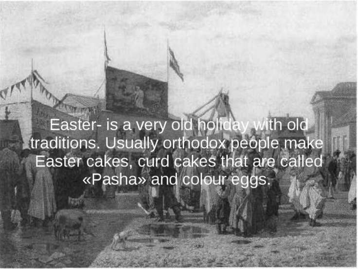 Easter- is a very old holiday with old traditions. Usually orthodox people ma...