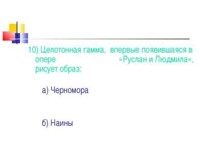 10) Целотонная гамма, впервые появившаяся в опере «Руслан и Людмила», рисует ...