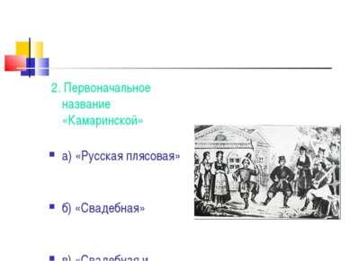 2. Первоначальное название «Камаринской» а) «Русская плясовая» б) «Свадебная»...