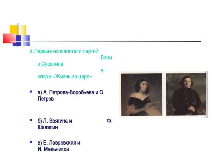 3. Первые исполнители партий Вани и Сусанина в опере «Жизнь за царя» а) А. Пе...