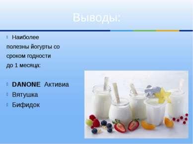 Выводы: Наиболее полезны йогурты со сроком годности до 1 месяца: DANONE Актив...