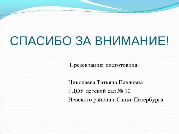 СПАСИБО ЗА ВНИМАНИЕ! Презентацию подготовила: Николаева Татьяна Павловна ГДОУ...