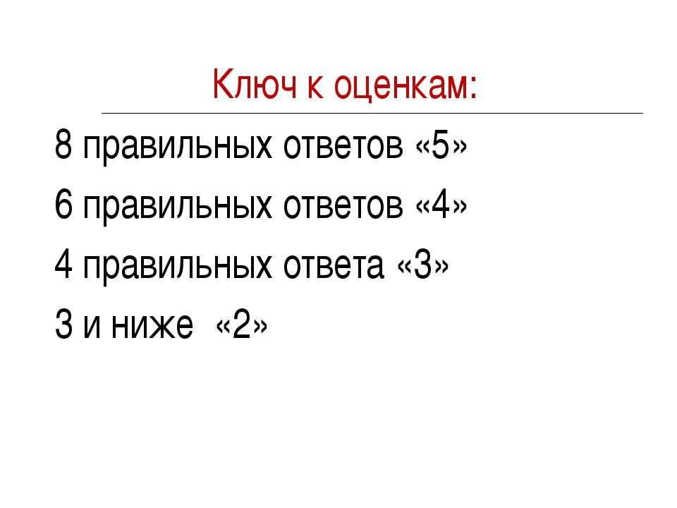 Ключ к оценкам: 8 правильных ответов «5» 6 правильных ответов «4» 4 правильны...